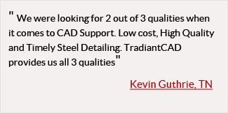 Contact TradiantCAD.com for CAD support services. We are a full service, affordable, Engineering CAD, Steel Detailing, Computer Aided Design, high quality CAD bureau, available to outsource all of your CAD projects.