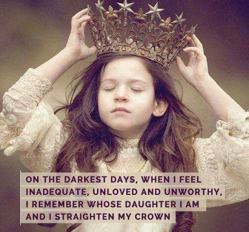 On the darkest days, when I feel inadequate, unloved and unworthy, I remember whose daughter I am and I straighten my crown.