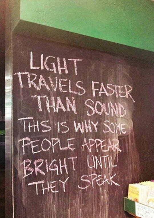 Light travels faster than sound. This is why some people appear brighter until they speak.