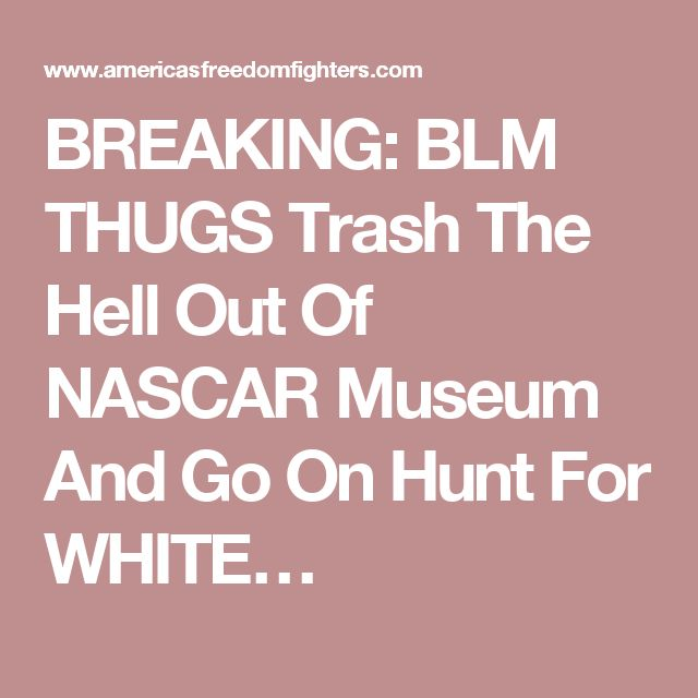BREAKING: BLM THUGS Trash The Hell Out Of NASCAR Museum And Go On Hunt For WHITE…