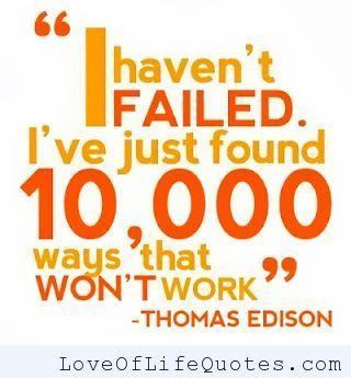 Thomas Edison's quote on failing - http://www.loveoflifequotes.com/inspirational/thomas-edisons-quote-failing/