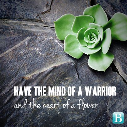 Have the mind of a warrior and the heart of a flower...