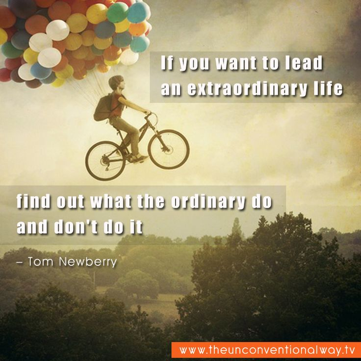 """If you want to lead an extraordinary life, find out what the ordinary do and don't do it.."" - Tom Newberry"