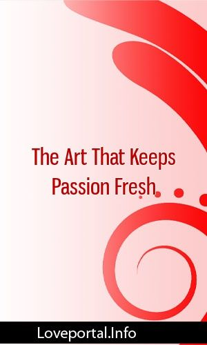 The Art That Keeps Passion Fresh #relationships #breakup #sex