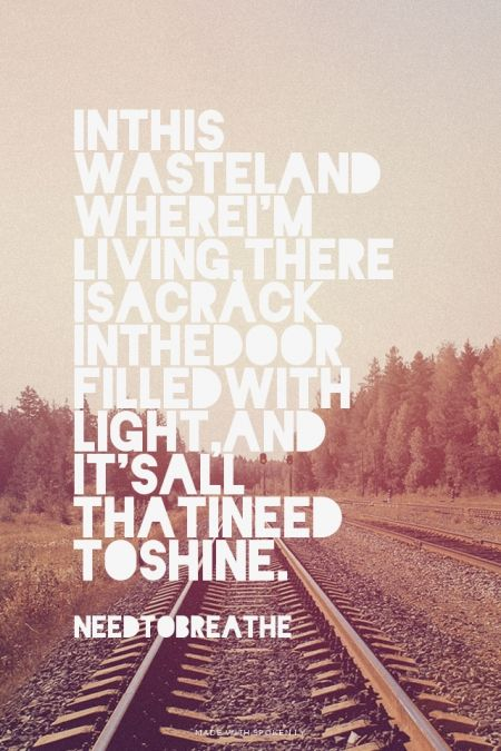 In this wasteland where I'm living, there is a crack in the door filled with light, and it's all that I need to shine. - NEEDTOBREATHE | Sarah made this with Spoken.ly