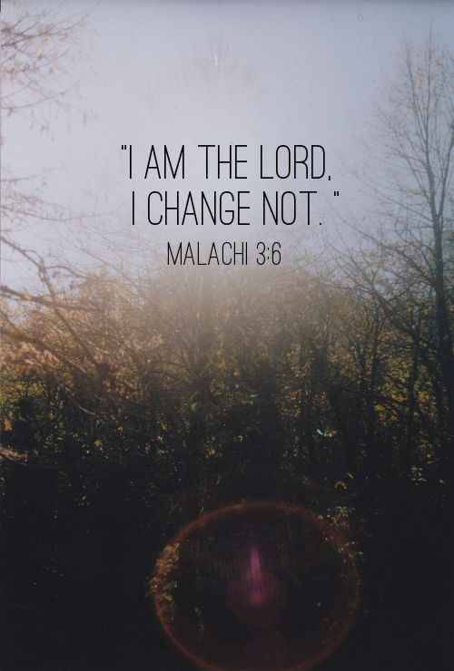 Comforting Scripture Verses | I am the Lord, I change not.  - Malachi 3:6