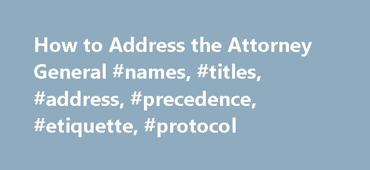 How to Address the Attorney General #names, #titles, #address, #precedence, #etiquette, #protocol http://new-mexico.nef2.com/how-to-address-the-attorney-general-names-titles-address-precedence-etiquette-protocol/  How to Address an Attorney General Note: An Attorney General is not addressed as General (name) .See the note on this issue below. The Attorney General of the United States Envelope, official:The Honorable (Full name) Attorney General of the United States (Address) Letter…