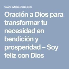 Oración a Dios para transformar tu necesidad en bendición y prosperidad – Soy feliz con Dios