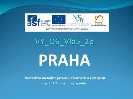 PRAHA Inovativní metody v prvouce, vlastivědě a zeměpisu reg. č.: CZ.1.07/1.1.02/03.0064.