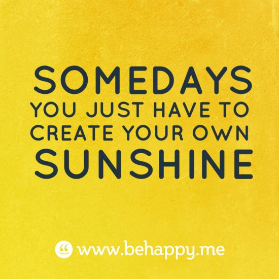 SOMEDAYS YOU JUST HAVE TO CREATE YOUR OWN SUNSHINE make the most