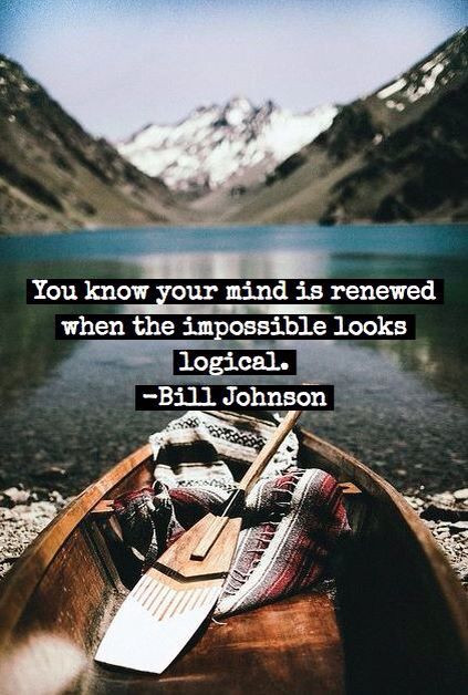 You know you're mind is renewed when the impossible seems logical. - Bill Johnson