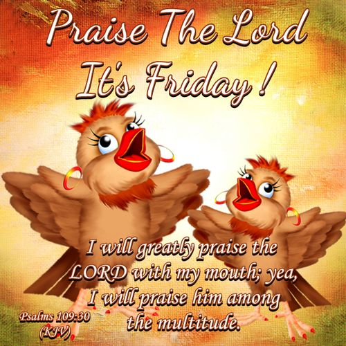 """PRAISE THE LORD !!!! IT'S FRIDAY !!!! Psalm 109:30 (1611 KJV !!!!) """" I will greatly praise the Lord with my mouth; yea, I will praise him among the multitude."""""""