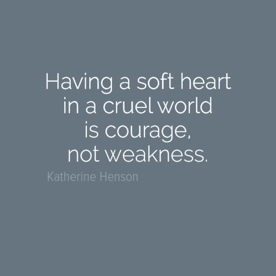 """""""Having a soft heart in a cruel world is courage, not weakness."""" by Katherine Henson #inspiration"""