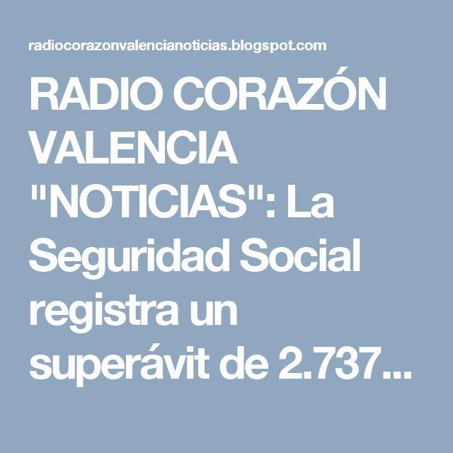 """RADIO CORAZÓN VALENCIA  """"NOTICIAS"""": La Seguridad Social registra un superávit de 2.737..."""