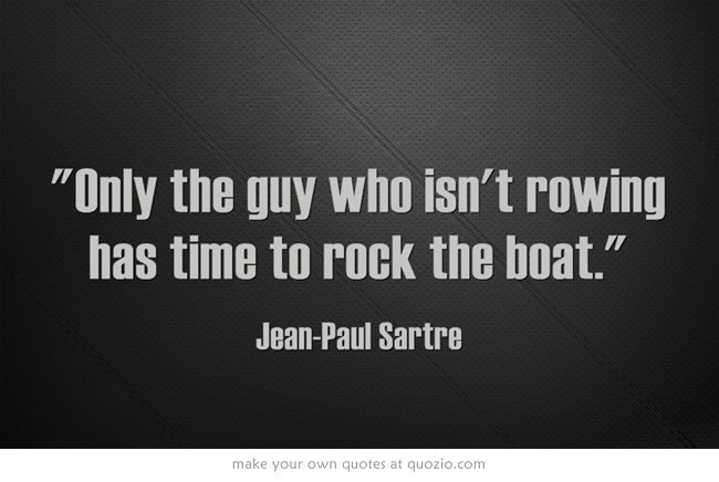 """""""Only the guy who isn't rowing has time to rock the boat."""""""