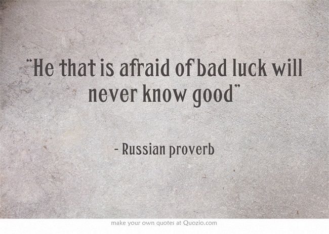 """He that is afraid of bad luck will never know good"" - Russian proverb"