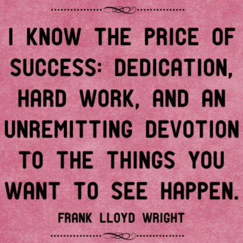 I know the price of success: Dedication, hard work, and an unremitting devotion to the things you want to see happen. -Frank Lloyd Wright