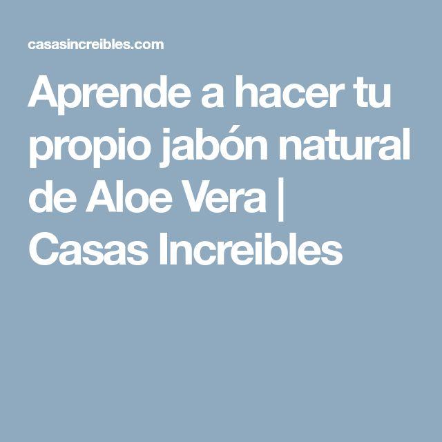 Aprende a hacer tu propio jabón natural de Aloe Vera | Casas Increibles