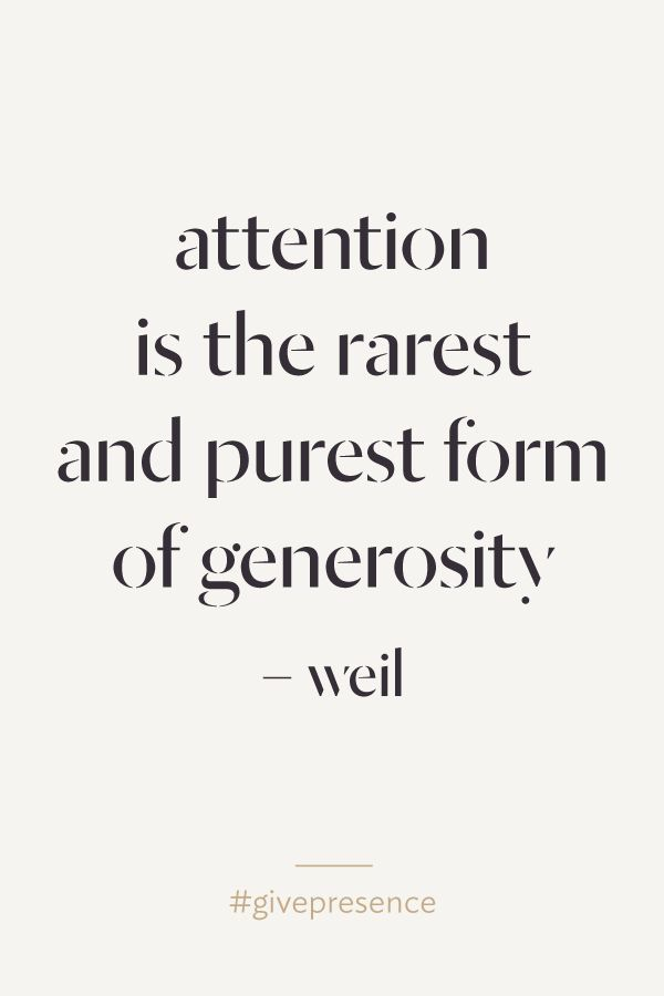 Attention is the rarest and purest form of generosity.                                                                                                                                                      More