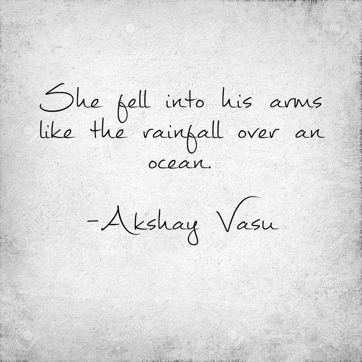 She fell into his arms like the rainfall over an ocean.  -Akshay Vasu