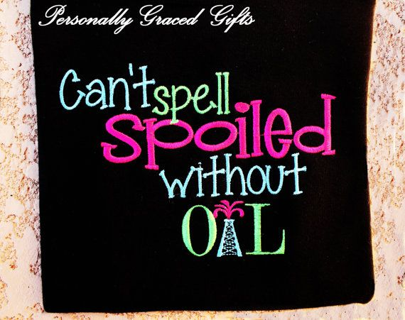 Can't Spell SPOILED Without OIL Custom Embroidered Saying Shirt or Bodysuit-You pick the colors-Oilfield-Rig-Princess-Daddy's Girl by Personally Graced Gifts at www.PersonallyGraced.com