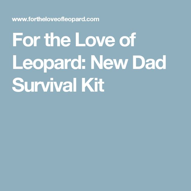For the Love of Leopard: New Dad Survival Kit