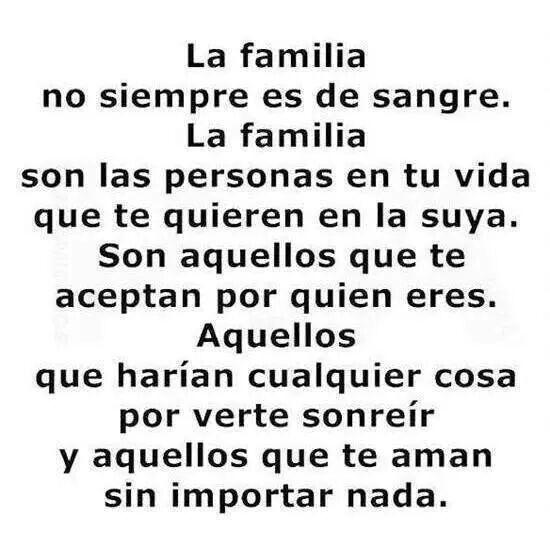 La familia no siempre es de sangre.  La familia son las personas en tu vida que te quieren en la suya.  son aquellos que te aceptan por quien eres.  Aquellos que harían cualquier cosa por verte sonreír y aquellos que te aman sin importar nada.