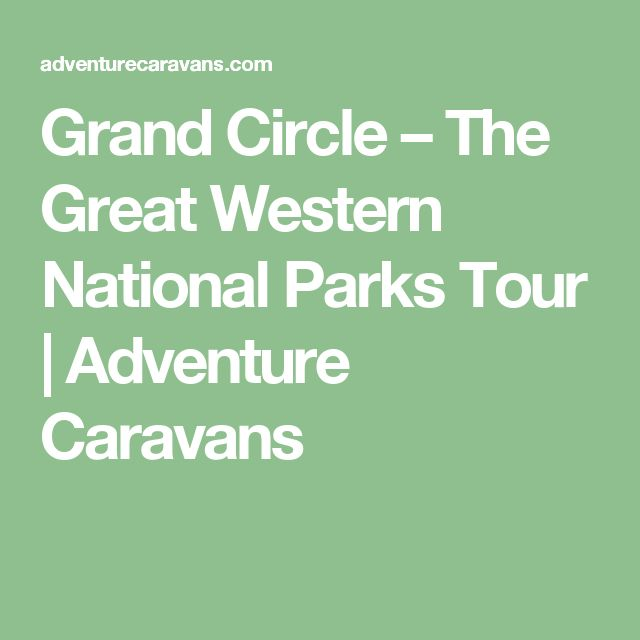 Grand Circle – The Great Western National Parks Tour | Adventure Caravans