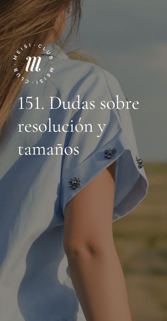 151. Dudas sobre resolución y tamaños https://meisi.es/5-consigue-imagenes-nitidas/