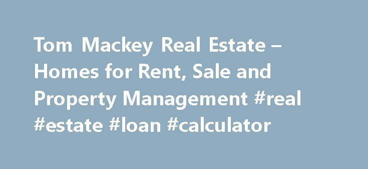 Tom Mackey Real Estate – Homes for Rent, Sale and Property Management #real #estate #loan #calculator http://real-estate.remmont.com/tom-mackey-real-estate-homes-for-rent-sale-and-property-management-real-estate-loan-calculator/  #mackay real estate # Contact Us Tom Mackey Real Estate Services Tom Mackey Real Estate Services LLC was established as an independent property management and real estate services company in 1978. From its beginnings Tom Mackey has grown the company for managing…