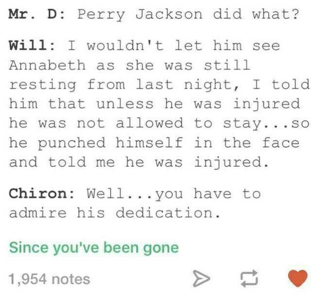 Mr. D Perry Jackson did what? Will: I wouldn't let him see Annabeth as she was still resting from last night I told him that unless he was injured he was not allowed to stay. so he punched himself in the face and told me he was injured Chiron Well you have to admire his dedication.