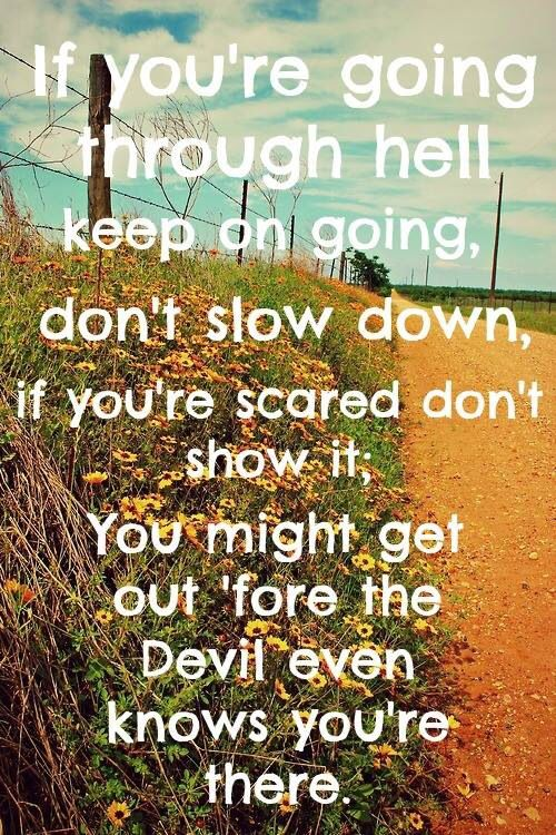 If you're going through hell keep on going, don't slow down, if you're scared don't show it. You might get out 'fore the devil even knows you're there - If You're Going Through Hell - Rodney Atkins