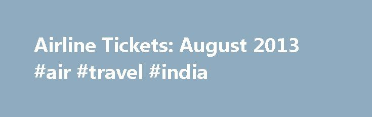 Airline Tickets: August 2013 #air #travel #india http://travel.remmont.com/airline-tickets-august-2013-air-travel-india/  #find cheap airline tickets # Cheap Airline Tickets Flights With the cheap airline tickets flights of extraneous surcharges on flights, it has become increasingly important to pack it, and what type of situation. Fortunately, luggage manufacturers carry complete lines of carry-on luggage for moms and dads who travel with electronic books – all of which […]The post Airline…