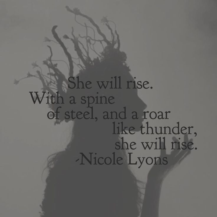 She will rise. With a spine of steel, and a roar like thunder, she will rise. - Nicole Lyons