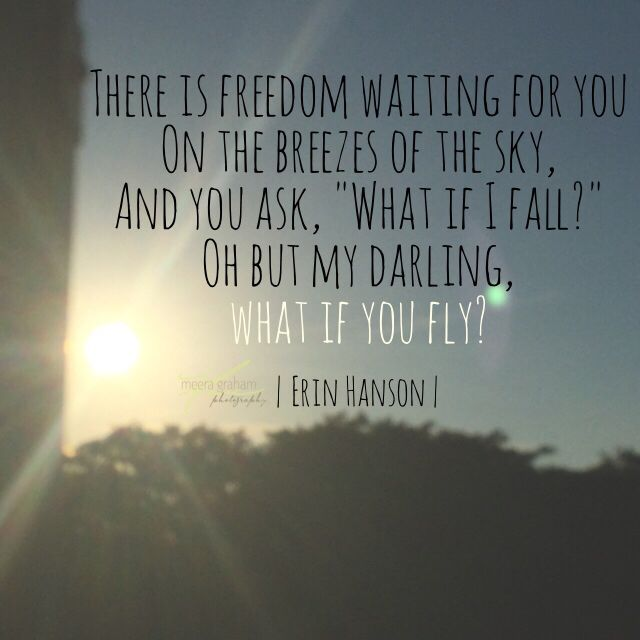 """There is freedom waiting for you On the breezes of the sky, And you ask, ""What if I fall?""  Oh but my darling,  what if you fly?"" Erin Hanson poems, poetry quotes, quotes on leap of faith, following your heart"