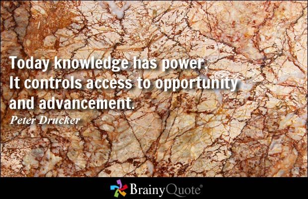 Today knowledge has power. It controls access to opportunity and advancement. - Peter Drucker
