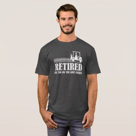 Retired - See you on the Golf Course T-Shirt - tap, personalize, buy right now!