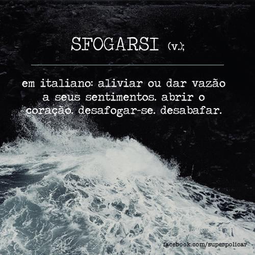 SFOGARSI em italiano: aliviar ou dar vazão a seus sentimentos, abrir o coração. desafogar-se, desabafar.