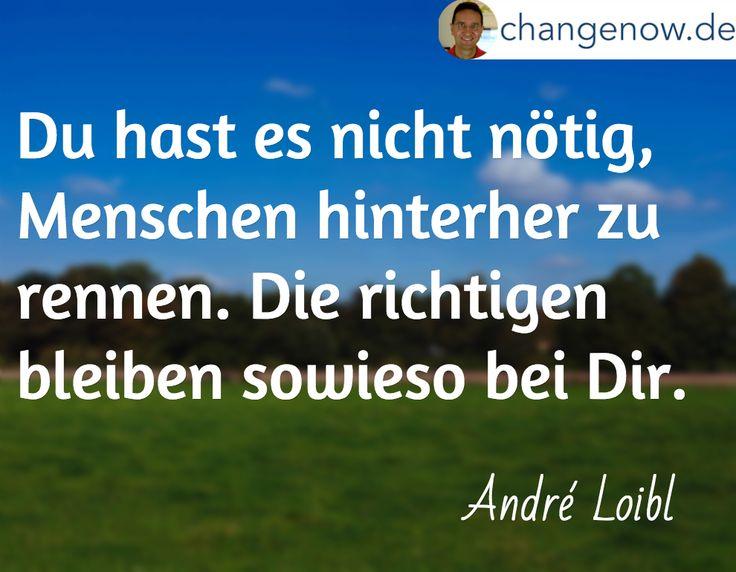 Du hast es nicht nötig, Menschen hinterher zu rennen. Die richtigen bleiben sowieso bei Dir. / André Loibl
