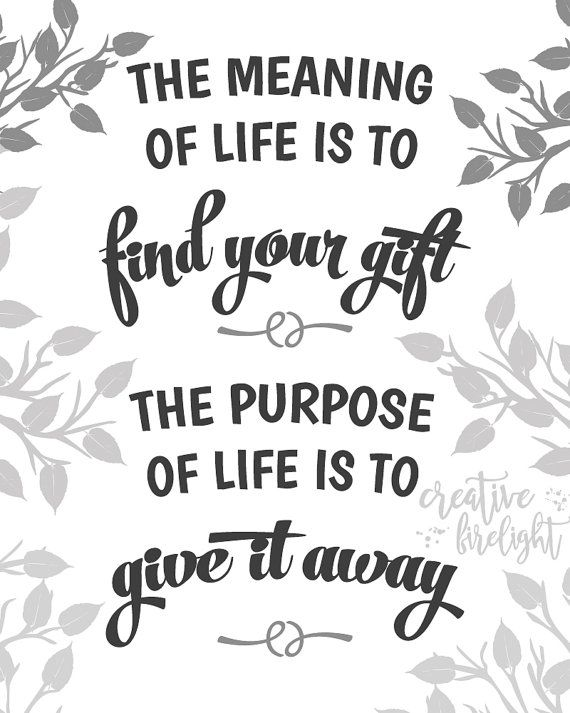 The Meaning of Life is to Find Your Gift, The Purpose in Life is to Give it Away | Instant Download on Etsy by Creative Firelight / Jessica Holbrook