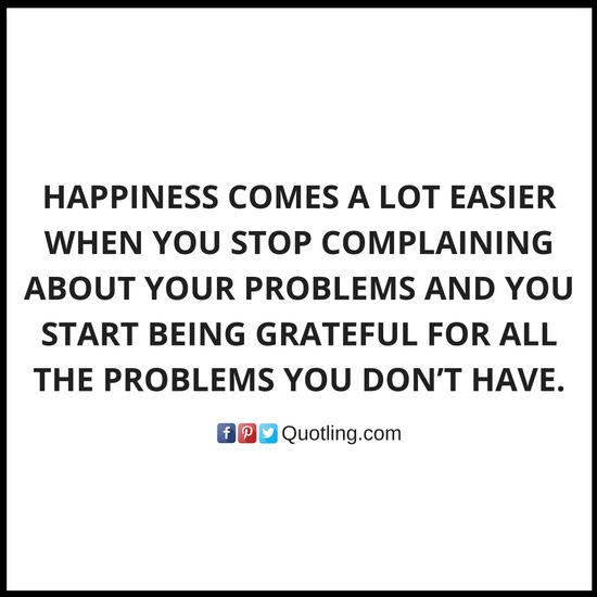 Happiness comes a lot easier when you stop complaining about your problems and you start - Famous Memorable Quote