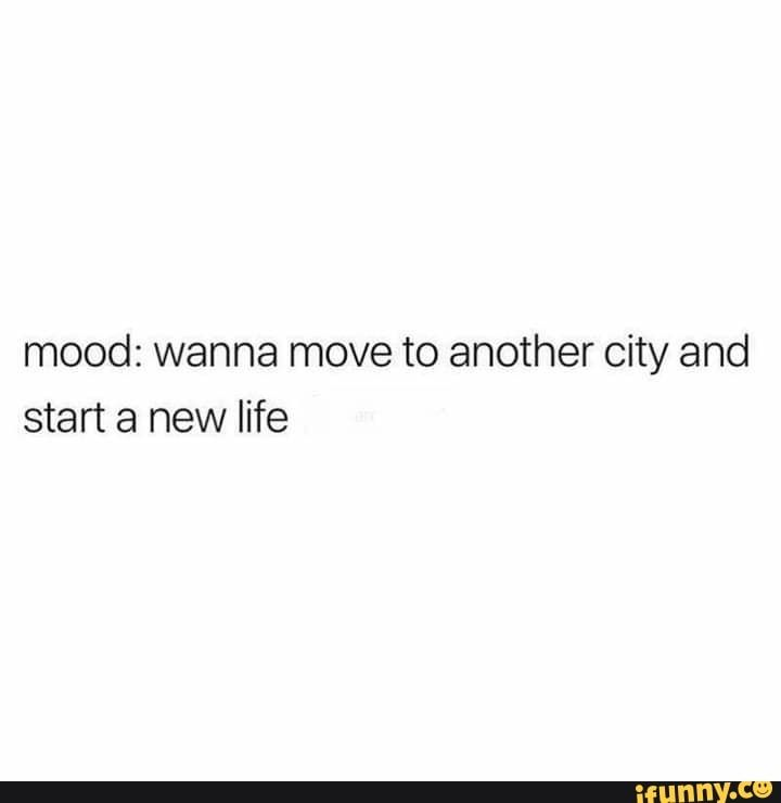 Mood Wanna Move To Another City And Start A New Life Ifunny New Life Quotes Over It Quotes Real Quotes