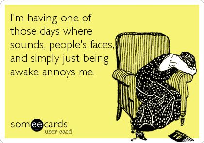I'm having one of those days where sounds, peoples faces, and simply just being awake annoys me.