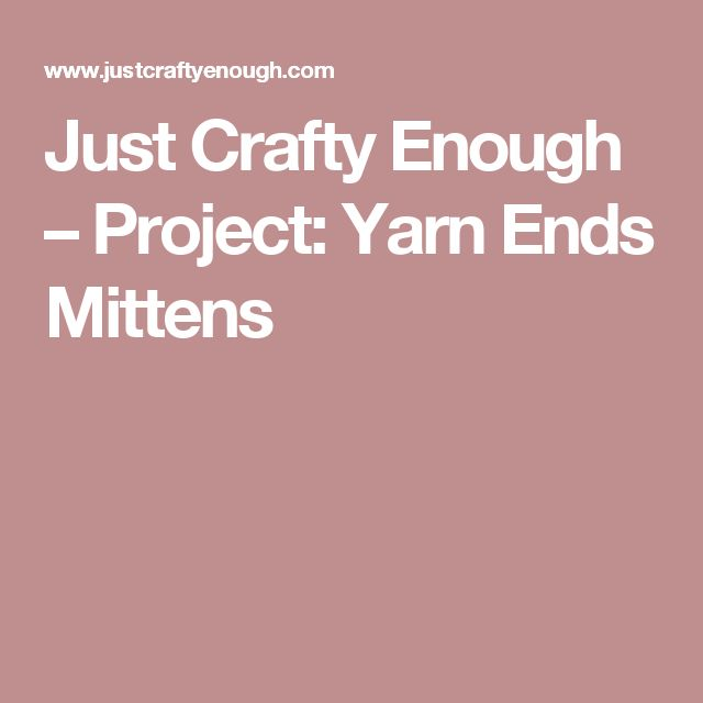 Just Crafty Enough – Project: Yarn Ends Mittens