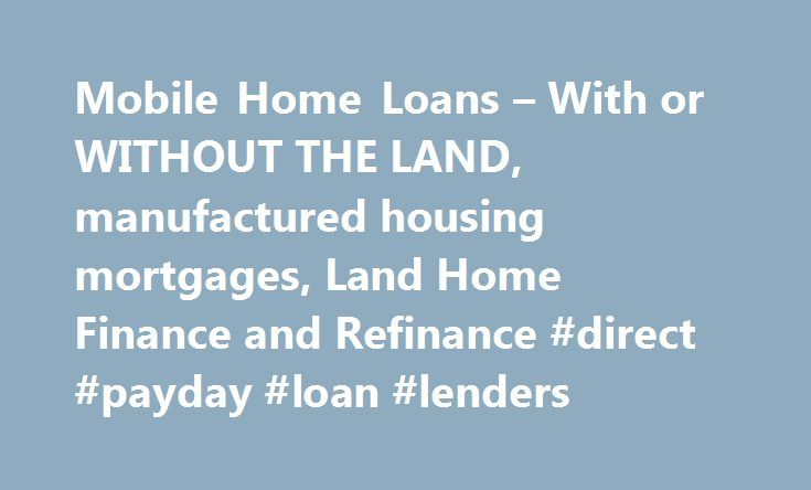 Mobile Home Loans – With or WITHOUT THE LAND, manufactured housing mortgages, Land Home Finance and Refinance #direct #payday #loan #lenders http://loan-credit.nef2.com/mobile-home-loans-with-or-without-the-land-manufactured-housing-mortgages-land-home-finance-and-refinance-direct-payday-loan-lenders/  #manufactured home loans # We specialize in Mobile and Manufactured Homes – its all we do. Finance your singlewide, doublewide, or triplewide MH in a mobile home park, on your land, with a…