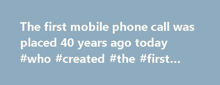 The first mobile phone call was placed 40 years ago today #who #created #the #first #cell #phone http://trinidad-and-tobago.remmont.com/the-first-mobile-phone-call-was-placed-40-years-ago-today-who-created-the-first-cell-phone/  # The first mobile phone call was placed 40 years ago today A 1973 Motorola DynaTAC prototype. (Motorola GraphicsBank) There were no digital cameras, no personal computers, and certainly no Internet in 1973. But there were cell phones. Well, one anyway. On April 3…