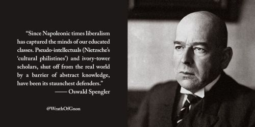 """""""Since Napoleonic times liberalism has captured the minds of our educated classes. Pseudo-intellectuals (Nietzsche's 'cultural philistines') and ivory-tower scholars, shut off from the real world by a barrier of abstract knowledge, have been its staunchest defenders."""" — Oswald Spengler"""
