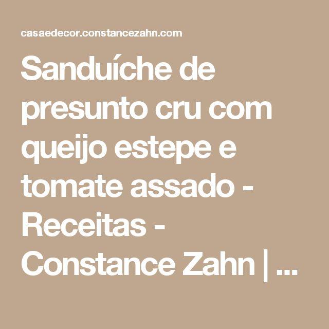Sanduíche de presunto cru com queijo estepe e tomate assado - Receitas - Constance Zahn | Casa & Decor