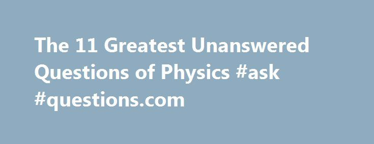 The 11 Greatest Unanswered Questions of Physics #ask #questions.com http://questions.remmont.com/the-11-greatest-unanswered-questions-of-physics-ask-questions-com/  #ask a physics question # The 11 Greatest Unanswered Questions of Physics By Eric Haseltine | Friday, February 01, 2002 Here's a tale of modern physics: Two scientists work at the same university in different fields. One studies huge objects far from Earth. The other is fascinated by the tiny stuff right in front of...