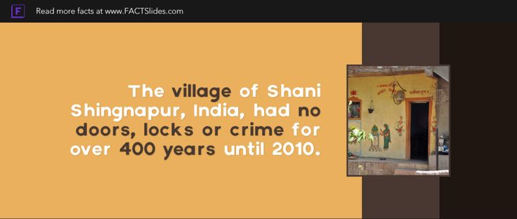 The village of Shani Shingnapur, India, had no doors, locks or crime for over 400 years until 2010.